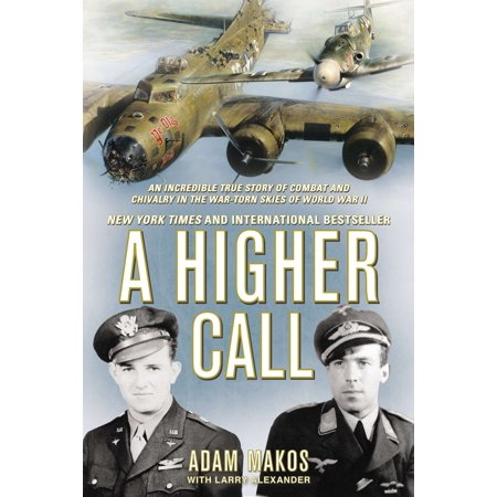 A Higher Call : An Incredible True Story of Combat and Chivalry in the War-Torn Skies of World War