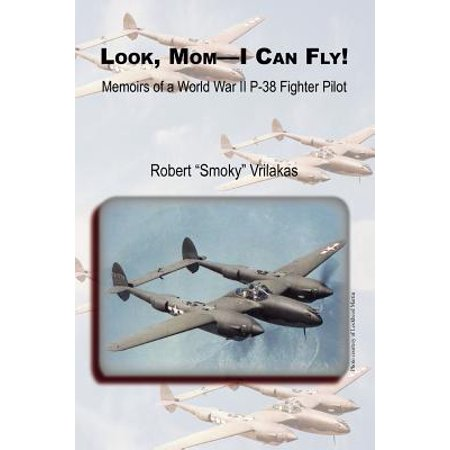 Look Mom - I Can Fly! Memoirs of a World War II P-38 Fighter