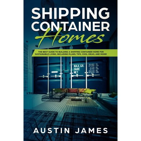 Shipping Container Homes : The Best Guide to Building a Shipping Container Home for Sustainable Living, Including Plans, Tips, Cool Ideas, and