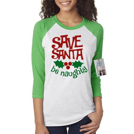 Save Santa be Naughty Christmas Womens 3/4 Raglan Sleeve T-Shirt - Naughty Women Com
