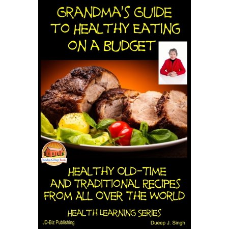Grandma's Guide to Healthy Eating on a Budget: Healthy Old-Time and Traditional Recipes From All Over The World - (Eating Healthy In College On A Budget)
