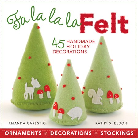 Fa la la la Felt : 45 Handmade Holiday Decorations