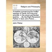A Treatise Concerning the Fruitful Sayings of David, the King and Prophet, in the Seven Penitential Psalms. ... by the Right Reverend Father in God John Fisher, ...