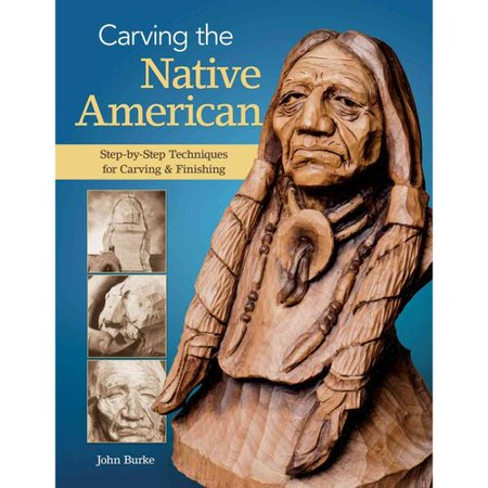 Carving the Native American: Step-by-Step Techniques for Carving & Finishing