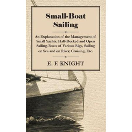Small-Boat Sailing - An Explanation Of The Management Of Small Yachts, Half-Decked And Open Sailing-Boats Of Various Rigs, Sailing On Sea And On River, Cruising, Etc. -
