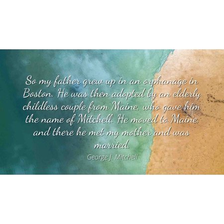 George J. Mitchell - Famous Quotes Laminated POSTER PRINT 24x20 - So my father grew up in an orphanage in Boston. He was then adopted by an elderly childless couple from Maine, who gave him the name