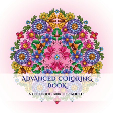 Advanced Coloring Book: Advanced Coloring Book: An Adult Coloring Mandalas Coloring Book with Mandala Coloring Pages: Includes Mandala Flowers and Butterflies, Mandala Geometric Designs, and Abstract