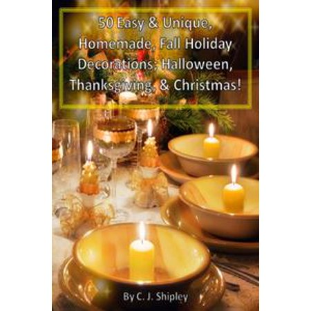 50 Easy & Unique, Homemade, Fall Holiday Decorations; Halloween, Thanksgiving, & Christmas! - eBook