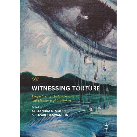 Witnessing Torture : Perspectives of Torture Survivors and Human Rights Workers (Who Believes In Human Rights)