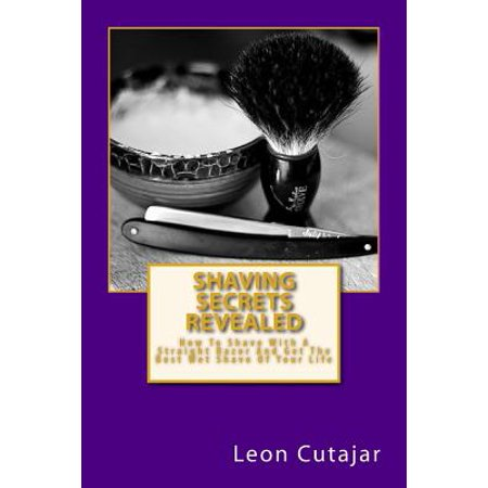 Shaving Secrets Revealed : How to Shave with a Straight Razor and Get the Best Wet Shave of Your