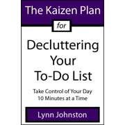 The Kaizen Plan for Decluttering Your To-Do List: Take Control of Your Day 10 Minutes at a Time - eBook