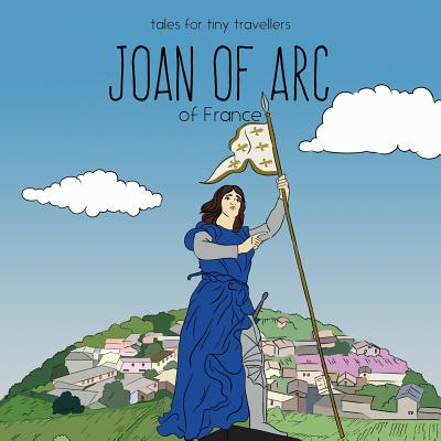 Joan of Arc of France : A Tale for Tiny Travellers