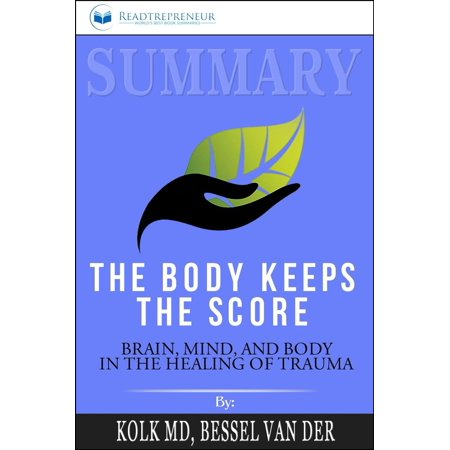 Summary of The Body Keeps the Score: Brain, Mind, and Body in the Healing of Trauma by Bessel van der Kolk MD - eBook The Body Keeps the Score: Brain, Mind, and Body in the Healing of Trauma by Bessel Van der Kolk  Book Summary  Readtrepreneur(Disclaimer: This is NOT the original book, but an unofficial summary.)An attractive new alternative to tackle traumatic stress other than expensive drugs and talk therapy. Traumatic stress is something that sadly, is getting more and more common. It's effect on the mind and body are atrocious and it can even affect your biology rearranging your brain's wiring. In the past, the common belief was that the only way to attenuate the effects of traumatic stress was going to talk therapy or with expensive prescribed drugs. However, trauma expert Bessel van der Kolk begs to differ.(Note: This summary is wholly written and published by Readtrepreneur. It is not affiliated with the original author in any way) In order to change, people need to become aware of their sensations and the way that their bodies interact with the world around them. Physical self-awareness is the first step in releasing the tyranny of the past.   Bessel A. van der KolkHaving three decades of experience working with survivors, Bessel van der Kolk has developed an array of techniques and methods to reactivate the areas affected by traumatic stress. The alternative offered by this trauma expert offers patients to face their condition in a new way which is also cheaper than the rest. Bessel van der Kolk stresses that the only alternatives to curing traumatic stress are not drugs and talking therapy, his method is science-backed and has obtained amazing results.P.S. The Body Keeps the Score is an amazing book that will show you a method to face traumatic stress that is entirely different than anything done before.The Time for Thinking is Over! Time for Action! Scroll Up Now and Click on the  Buy now with 1-Click  Button to Grab your Copy Right Away!Why Choose Us, R