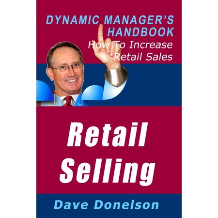Retail Selling: The Dynamic Manager's Handbook On How To Increase Retail Sales -