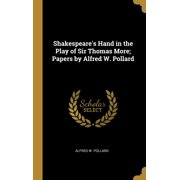 Shakespeare's Hand in the Play of Sir Thomas More; Papers by Alfred W. Pollard