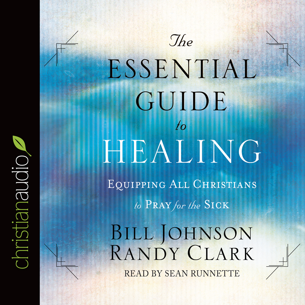 The Essential Guide to Healing : Equipping All Christians to Pray for the Sick