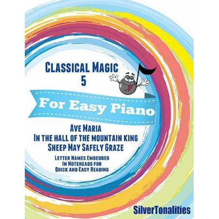 Classical Magic 5 - For Easy Piano Ave Maria In the Hall of the Mountain King Sheep May Safely Graze Letter Names Embedded In Noteheads for Quick and Easy Reading -