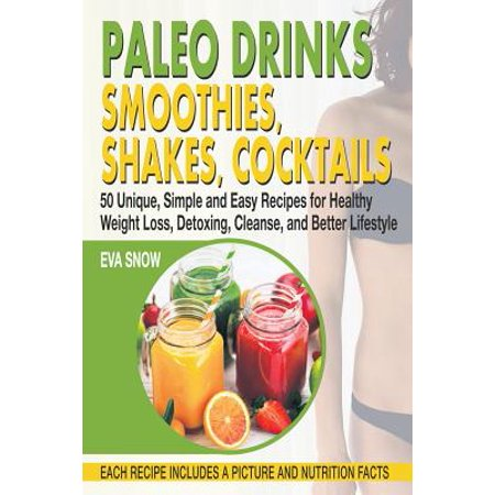 Paleo Drinks : Smoothies, Shakes, Cocktails: 50 Unique, Simple and Easy Recipes for Healthy Weight Loss, Detoxing, Cleanse, and Better