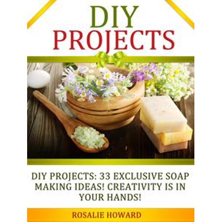 DIY Projects: 33 Exclusive Soap Making Ideas! Creativity Is In Your Hands! - eBook - Diy Project Ideas
