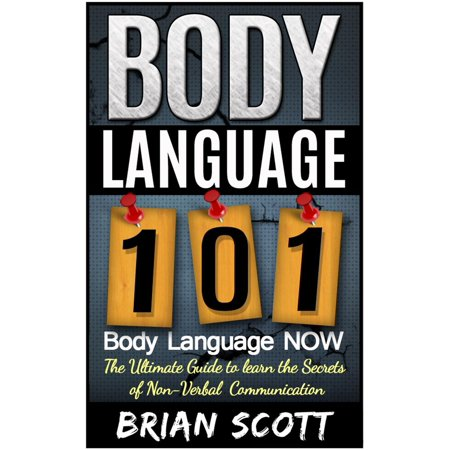 Body Language 101: Body Language Now. The Ultimate Guide to Learn the Secrets of Non-Verbal Communication -