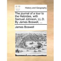 The Journal of a Tour to the Hebrides, with Samuel Johnson, LL.D. by James Boswell, ...