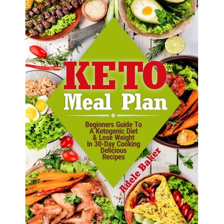 Keto Meal Plan : Beginners Guide To A Ketogenic Diet & Lose Weight In 30-Day Cooking Delicious (30 Day Meal Plan To Lose 30 Pounds)