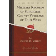 Military Records of Schoharie County Veterans of Four Wars (Classic Reprint)