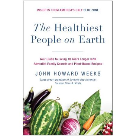 The Healthiest People on Earth : Your Guide to Living 10 Years Longer with Adventist Family Secrets and Plant-Based