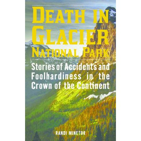 Death In Glacier National Park  Stories Of Accidents And Foolhardiness In The Crown Of The Continent