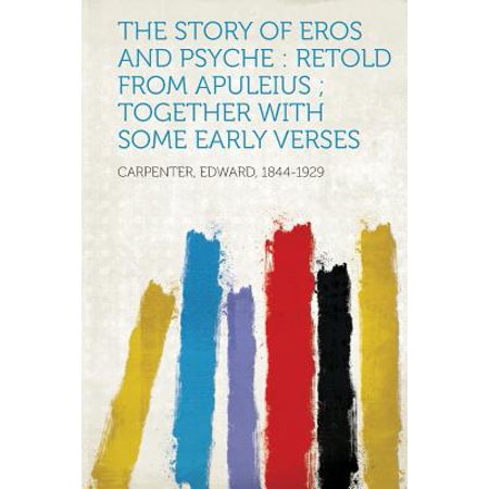 The Story of Eros and Psyche : Retold from Apuleius; Together with Some Early