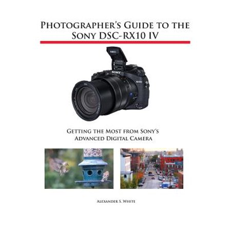 - Photographer's Guide to the Sony Dsc-Rx10 IV : Getting the Most from Sony's Advanced Digital Camera