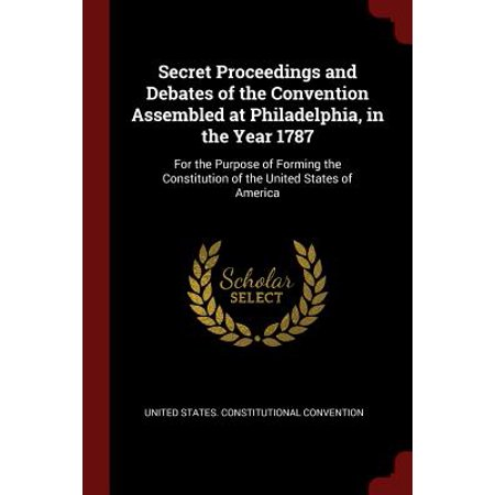 Secret Proceedings and Debates of the Convention Assembled at Philadelphia, in the Year 1787 : For the Purpose of Forming the Constitution of the United States of (Original Purpose Of The Convention In Philadelphia)
