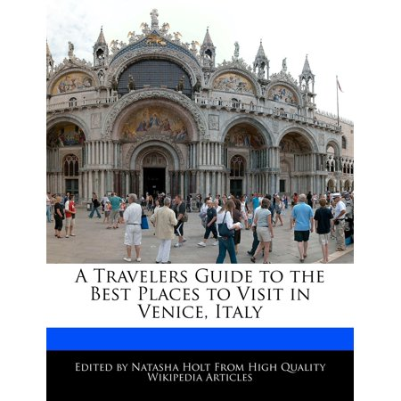 A Travelers Guide to the Best Places to Visit in Venice, (The Best Places To Visit In Italy)