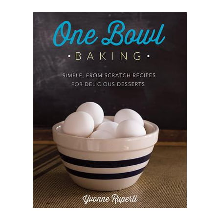 One Bowl Baking : Simple, From Scratch Recipes for Delicious Desserts