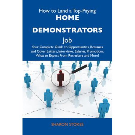 How to Land a Top-Paying Home demonstrators Job: Your Complete Guide to Opportunities, Resumes and Cover Letters, Interviews, Salaries, Promotions, What to Expect From Recruiters and More - eBook