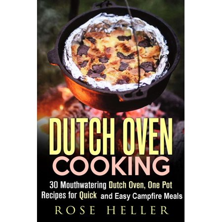 Dutch Oven Cooking: 30 Mouthwatering Dutch Oven, One Pot Recipes for Quick and Easy Campfire Meals - eBook (Camp Oven Recipes)