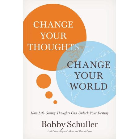 Change Your Thoughts, Change Your World : How Life-Giving Thoughts Can Unlock Your