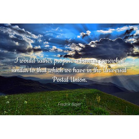 Fredrik Bajer - I would rather propose a bureau somewhat similar to that which we have in the Universal Postal Union - Famous Quotes Laminated POSTER PRINT 24X20.