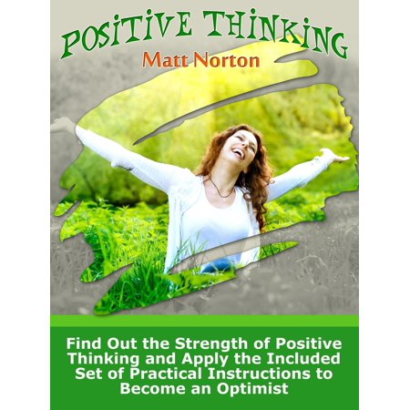 Positive Thinking: Find Out the Strength of Positive Thinking and Apply the Included Set of Practical Instructions to Become an Optimist -
