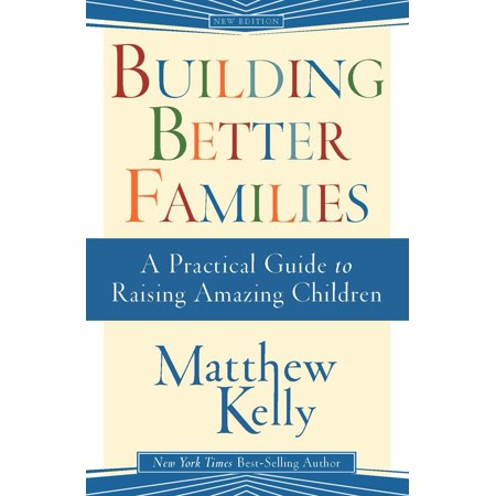 Building Better Families : A Practical Guide to Raising Amazing (Designing Better Maps A Guide For Gis Users)