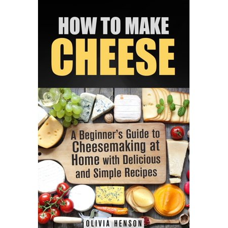 How to Make Cheese: A Beginner's Guide to Cheesemaking at Home with Delicious and Simple Recipes -