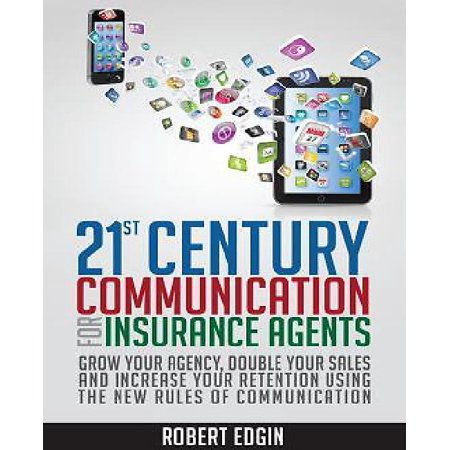 21St Century Communication For Insurance Agents   Grow Your Agency  Double Your Sales And Increase Your Retention Using The New Rules Of Communication
