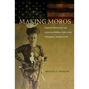 Making Moros : Imperial Historicism and American Military Rule in the Philippines' Muslim South