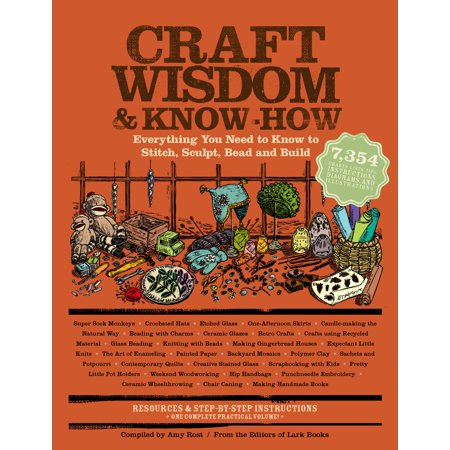 Craft Wisdom & Know-How : Everything You Need to Stitch, Sculpt, Bead and