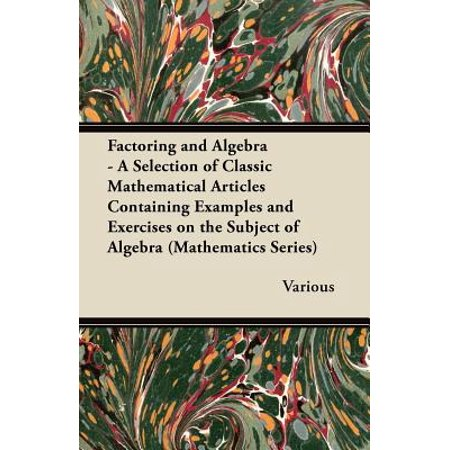Factoring and Algebra - A Selection of Classic Mathematical Articles Containing Examples and Exercises on the Subject of Algebra (Mathematics Series) - eBook