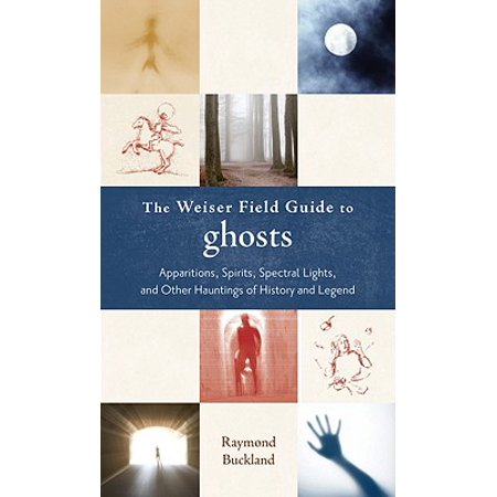 The Weiser Field Guide to Ghosts : Apparitions, Spirits, Spectral Lights and Other Hauntings of History and Legend