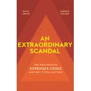 An Extraordinary Scandal : The Westminster Expenses Crisis and Why It Still Matters
