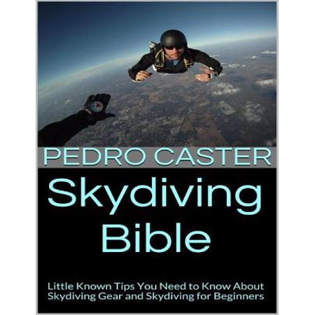 Skydiving Bible: Little Known Tips You Need to Know About Skydiving Gear and Skydiving for Beginners - eBook