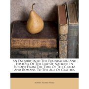 An Enquiry Into the Foundation and History of the Law of Nations in Europe : From the Time of the Greeks and Romans, to the Age of Grotius