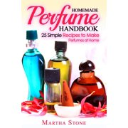 Homemade Perfume Handbook: 25 Simple Recipes to Make Perfumes at Home - eBook